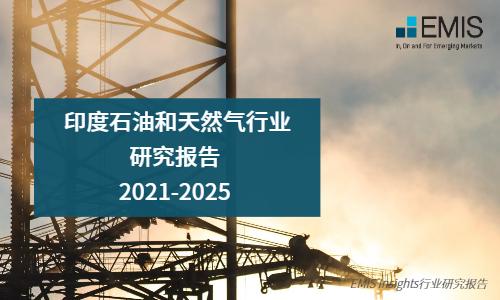 【EMIS Insights】印度石油和天然气行业研究报告 2021-2025