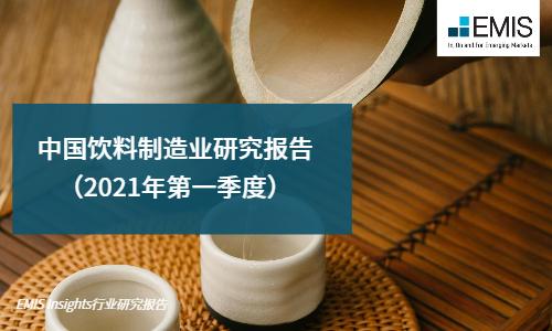 中国饮料制造业研究报告(2021年第一季度)